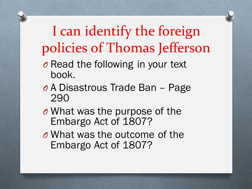 I can identify the foreign policies of Thomas Jefferson O Embargo Act of 1807 – Prohibited America from trading with foreign nations.