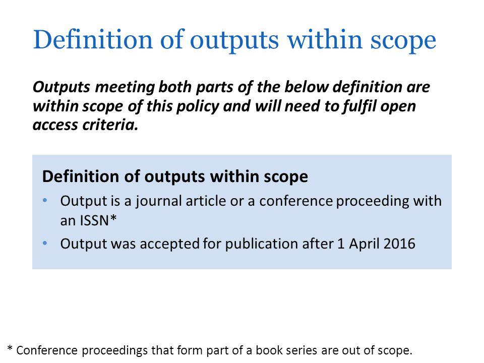Definition of outputs within scope Output is a journal article or a conference proceeding with an ISSN* Output was accepted for publication after 1 April 2016 Definition of outputs within scope Outputs meeting both parts of the below definition are within scope of this policy and will need to fulfil open access criteria.
