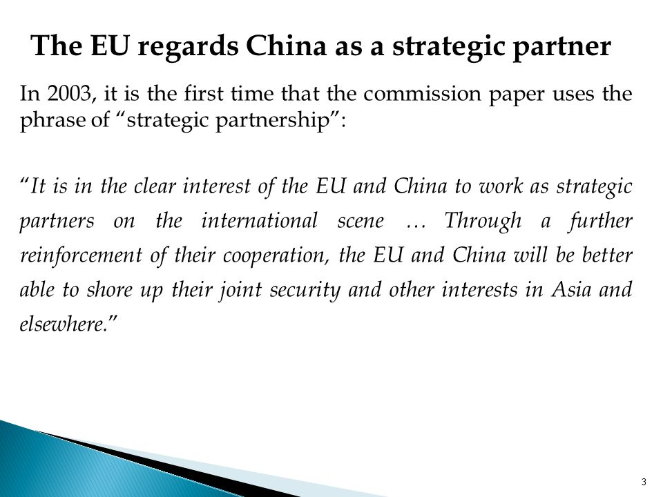 In 2003, it is the first time that the commission paper uses the phrase of strategic partnership : It is in the clear interest of the EU and China to work as strategic partners on the international scene … Through a further reinforcement of their cooperation, the EU and China will be better able to shore up their joint security and other interests in Asia and elsewhere.
