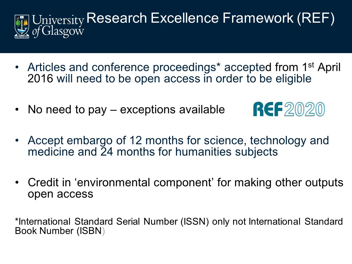 Research Excellence Framework (REF) Articles and conference proceedings* accepted from 1 st April 2016 will need to be open access in order to be eligible No need to pay – exceptions available Accept embargo of 12 months for science, technology and medicine and 24 months for humanities subjects Credit in 'environmental component' for making other outputs open access *International Standard Serial Number (ISSN) only not International Standard Book Number (ISBN)