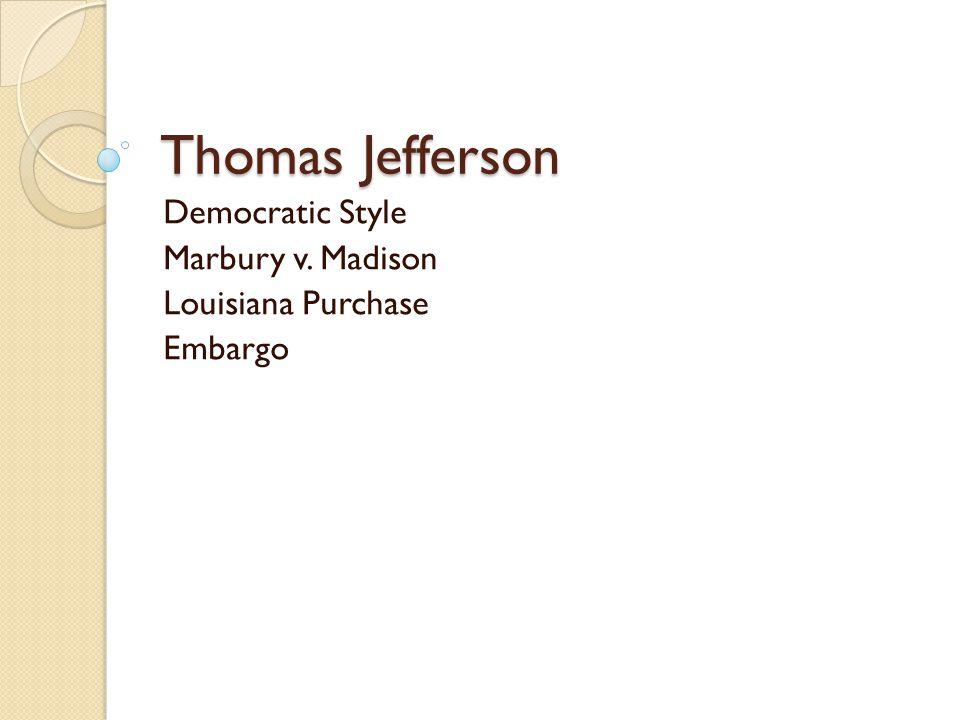 Thomas Jefferson Democratic Style Marbury v. Madison Louisiana Purchase Embargo