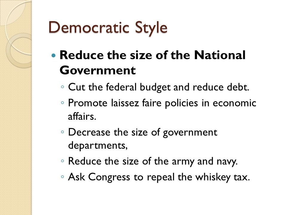Democratic Style Reduce the size of the National Government ◦ Cut the federal budget and reduce debt. ◦ Promote laissez faire policies in economic aff