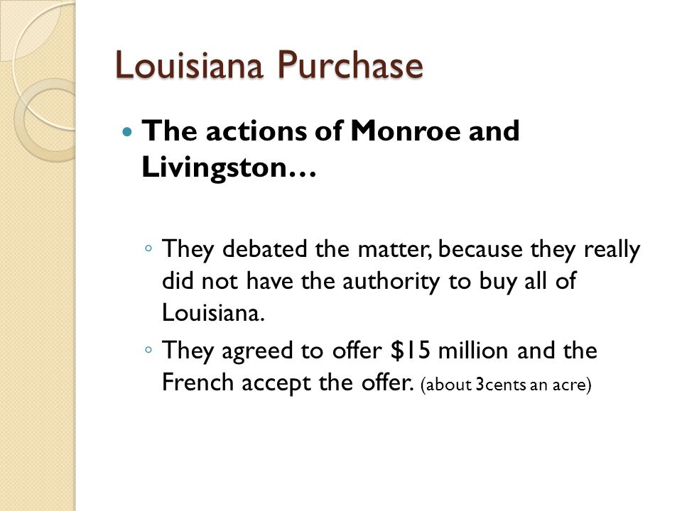 Louisiana Purchase The actions of Monroe and Livingston… ◦ They debated the matter, because they really did not have the authority to buy all of Louis