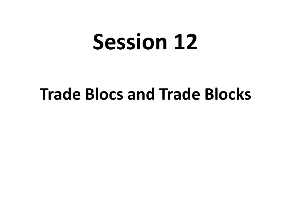 Session 12 Trade Blocs and Trade Blocks