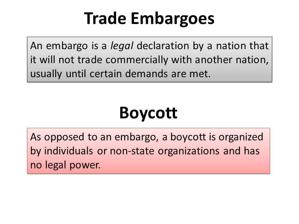 Trade Embargoes An embargo is a legal declaration by a nation that it will not trade commercially with another nation, usually until certain demands are met.