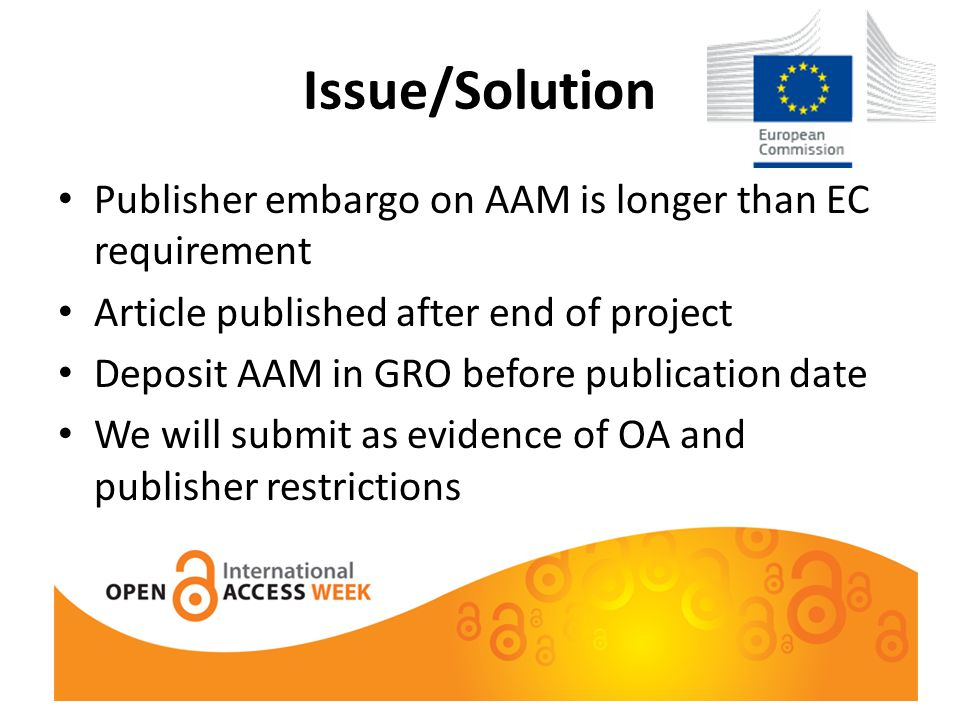 Issue/Solution Publisher embargo on AAM is longer than EC requirement Article published after end of project Deposit AAM in GRO before publication date We will submit as evidence of OA and publisher restrictions