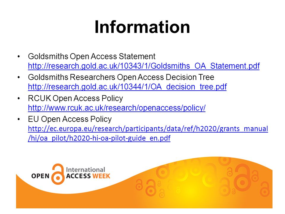 Information Goldsmiths Open Access Statement http://research.gold.ac.uk/10343/1/Goldsmiths_OA_Statement.pdf http://research.gold.ac.uk/10343/1/Goldsmiths_OA_Statement.pdf Goldsmiths Researchers Open Access Decision Tree http://research.gold.ac.uk/10344/1/OA_decision_tree.pdf http://research.gold.ac.uk/10344/1/OA_decision_tree.pdf RCUK Open Access Policy http://www.rcuk.ac.uk/research/openaccess/policy/ http://www.rcuk.ac.uk/research/openaccess/policy/ EU Open Access Policy http://ec.europa.eu/research/participants/data/ref/h2020/grants_manual /hi/oa_pilot/h2020-hi-oa-pilot-guide_en.pdf http://ec.europa.eu/research/participants/data/ref/h2020/grants_manual /hi/oa_pilot/h2020-hi-oa-pilot-guide_en.pdf