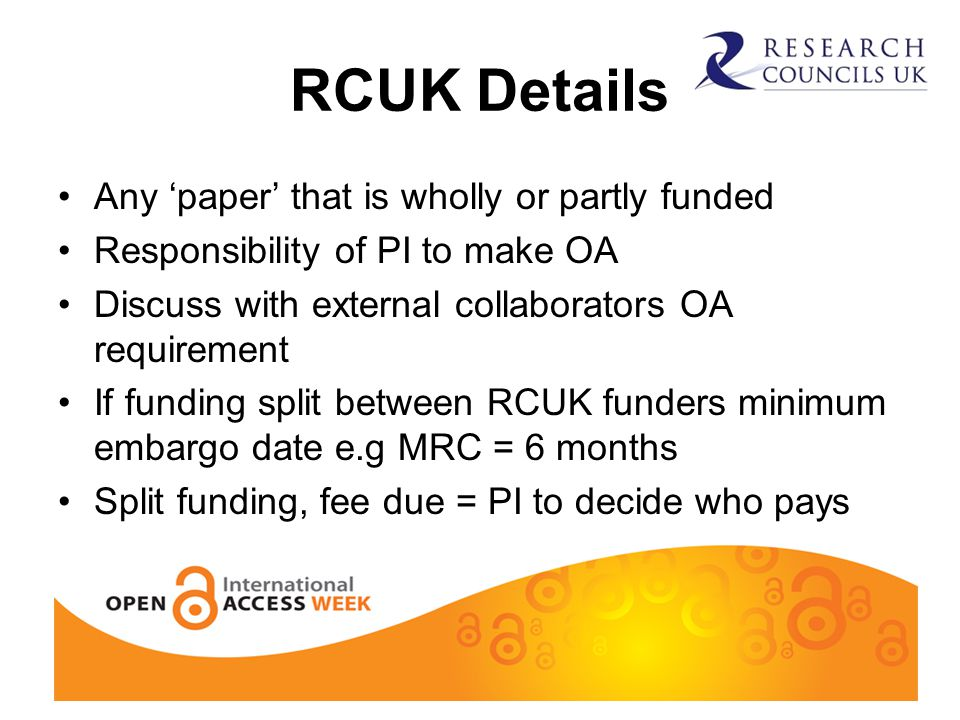 RCUK Details Any 'paper' that is wholly or partly funded Responsibility of PI to make OA Discuss with external collaborators OA requirement If funding split between RCUK funders minimum embargo date e.g MRC = 6 months Split funding, fee due = PI to decide who pays