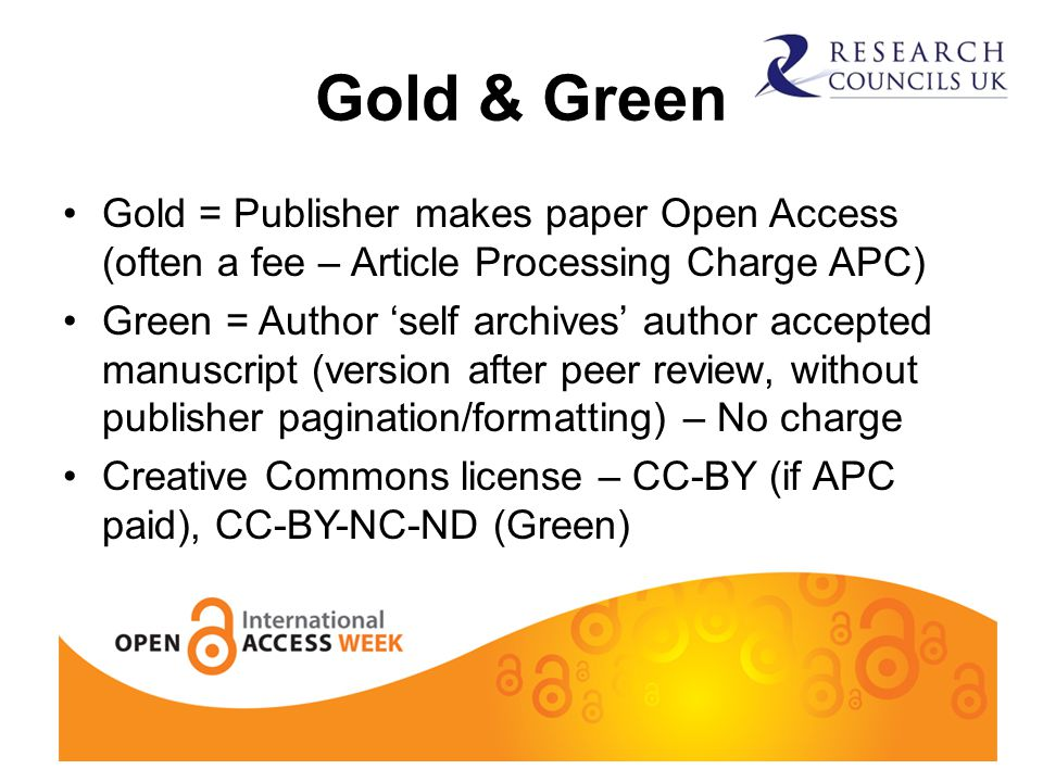 Gold & Green Gold = Publisher makes paper Open Access (often a fee – Article Processing Charge APC) Green = Author 'self archives' author accepted manuscript (version after peer review, without publisher pagination/formatting) – No charge Creative Commons license – CC-BY (if APC paid), CC-BY-NC-ND (Green)