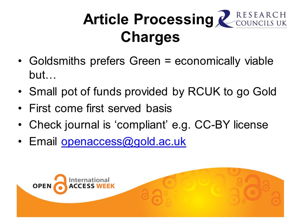 Article Processing Charges Goldsmiths prefers Green = economically viable but… Small pot of funds provided by RCUK to go Gold First come first served basis Check journal is 'compliant' e.g.