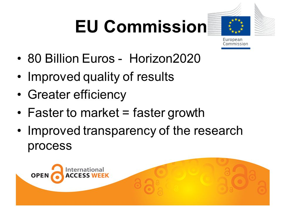 EU Commission 80 Billion Euros - Horizon2020 Improved quality of results Greater efficiency Faster to market = faster growth Improved transparency of the research process