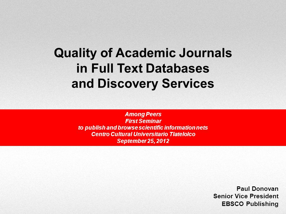 Quality of Academic Journals in Full Text Databases and Discovery Services Paul Donovan Senior Vice President EBSCO Publishing Among Peers First Seminar to publish and browse scientific information nets Centro Cultural Universitario Tlatelolco September 25, 2012