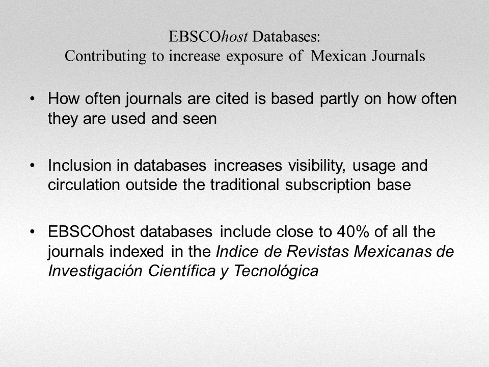 How often journals are cited is based partly on how often they are used and seen Inclusion in databases increases visibility, usage and circulation outside the traditional subscription base EBSCOhost databases include close to 40% of all the journals indexed in the Indice de Revistas Mexicanas de Investigación Científica y Tecnológica EBSCOhost Databases: Contributing to increase exposure of Mexican Journals