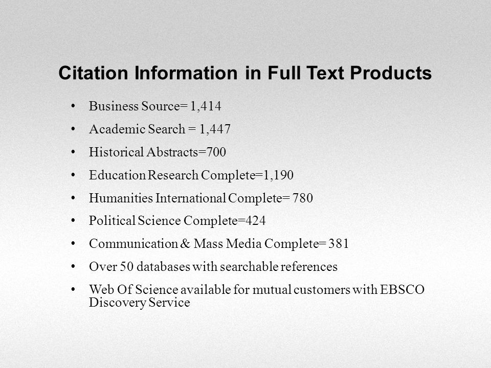 Citation Information in Full Text Products Business Source= 1,414 Academic Search = 1,447 Historical Abstracts=700 Education Research Complete=1,190 Humanities International Complete= 780 Political Science Complete=424 Communication & Mass Media Complete= 381 Over 50 databases with searchable references Web Of Science available for mutual customers with EBSCO Discovery Service