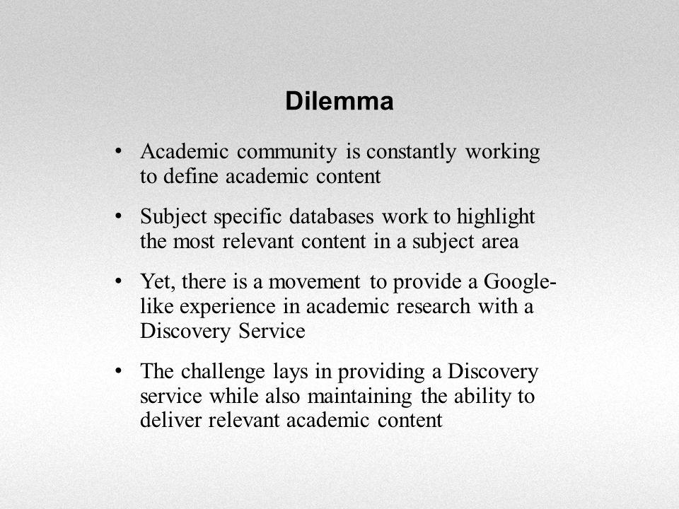 Dilemma Academic community is constantly working to define academic content Subject specific databases work to highlight the most relevant content in a subject area Yet, there is a movement to provide a Google- like experience in academic research with a Discovery Service The challenge lays in providing a Discovery service while also maintaining the ability to deliver relevant academic content