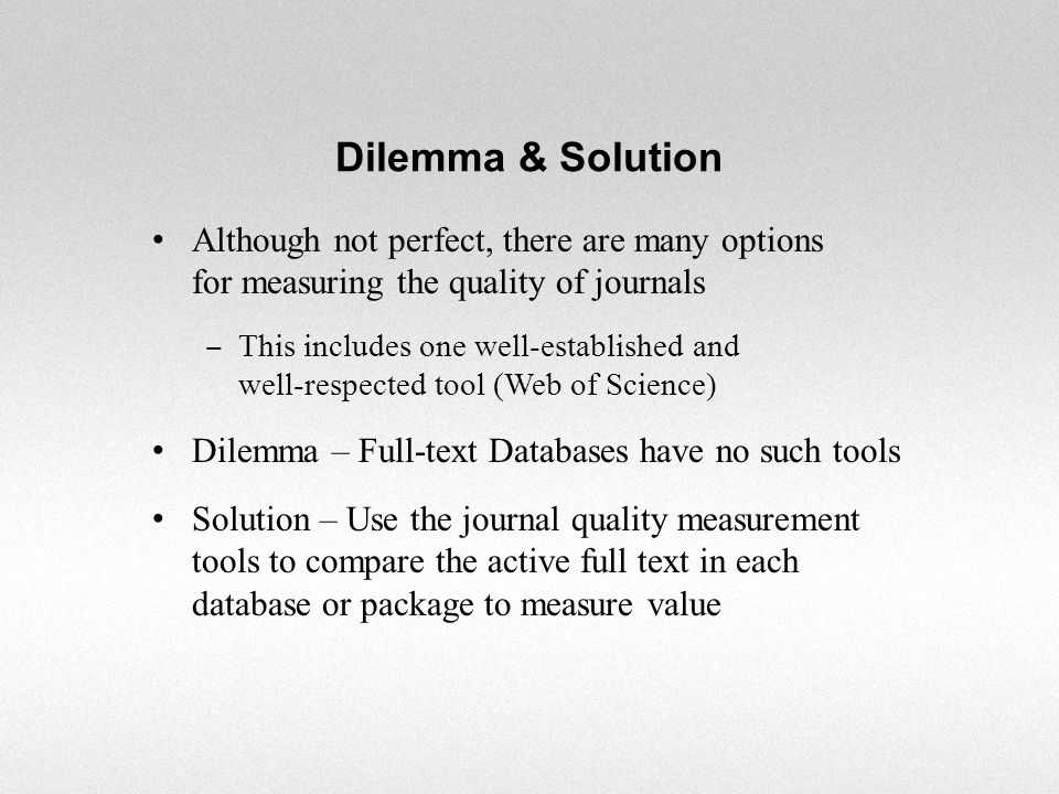 Journals: Eigenfactor (University of Washington, using JCR data) Individually published ranking studies for journals in various disciplines (Faculty) PageRank (Google) SCImago Journal Rank (based on Scopus data) Web of Science / ISI / JCR / Impact Factor (Thomson Reuters) Licensed or subject specific databases Full-Text Databases: None Major Quality Measurement Tools
