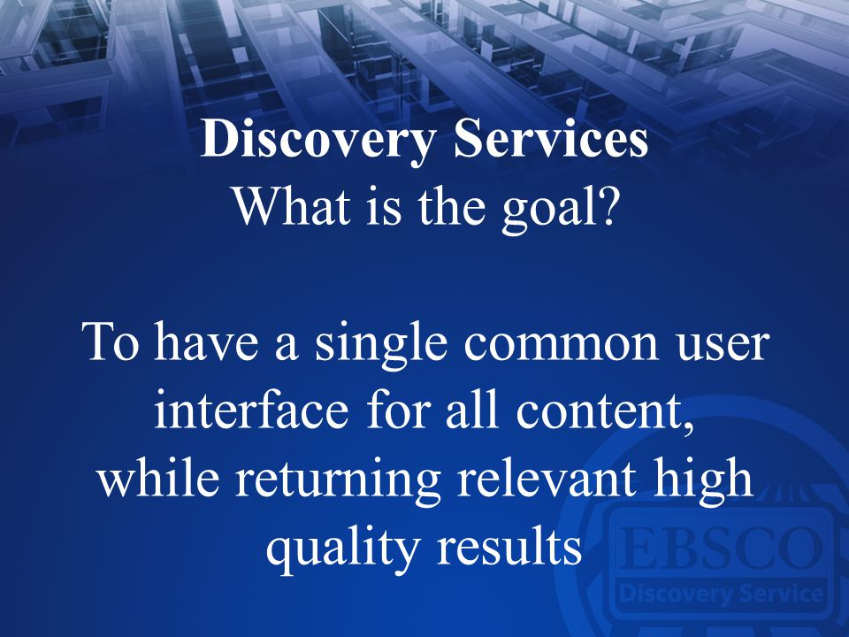 Discovery Services What is the goal? To have a single common user interface for all content, while returning relevant high quality results