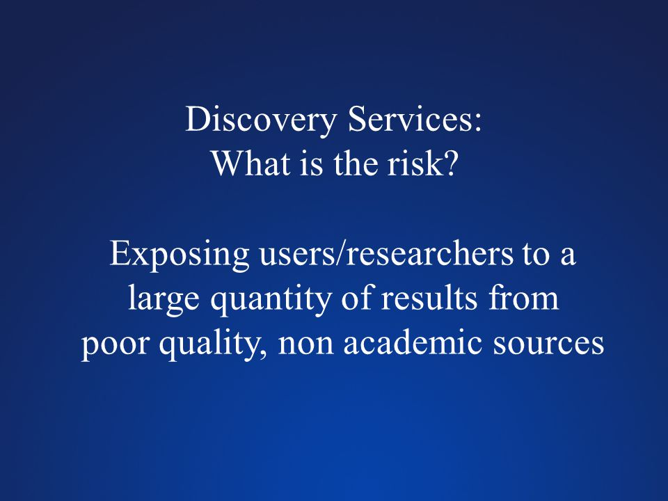Discovery Services: What is the risk? Exposing users/researchers to a large quantity of results from poor quality, non academic sources
