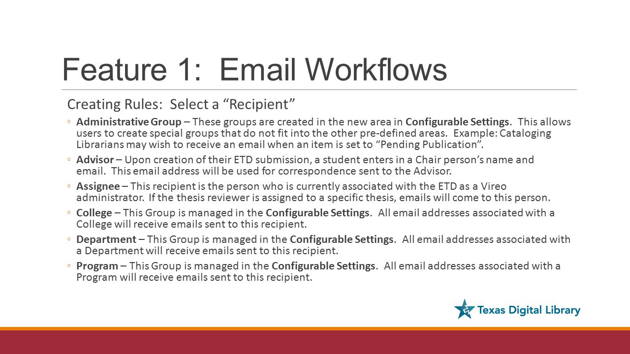 Feature 1: Email Workflows Creating Rules: Select a Recipient ◦Administrative Group – These groups are created in the new area in Configurable Settings.