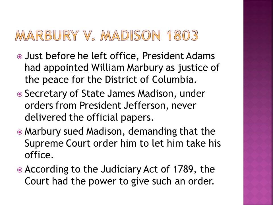  Just before he left office, President Adams had appointed William Marbury as justice of the peace for the District of Columbia.  Secretary of State