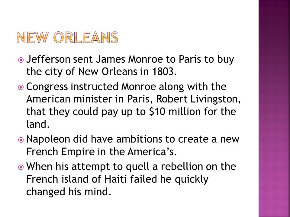  Jefferson sent James Monroe to Paris to buy the city of New Orleans in 1803.  Congress instructed Monroe along with the American minister in Paris,