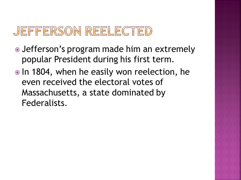  Jefferson's program made him an extremely popular President during his first term.  In 1804, when he easily won reelection, he even received the el