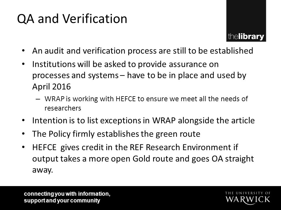 connecting you with information, support and your community QA and Verification An audit and verification process are still to be established Institutions will be asked to provide assurance on processes and systems – have to be in place and used by April 2016 – WRAP is working with HEFCE to ensure we meet all the needs of researchers Intention is to list exceptions in WRAP alongside the article The Policy firmly establishes the green route HEFCE gives credit in the REF Research Environment if output takes a more open Gold route and goes OA straight away.