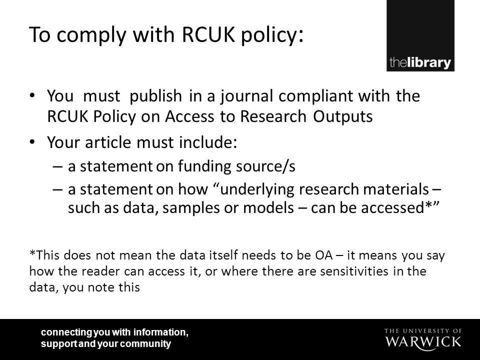 connecting you with information, support and your community To comply with RCUK policy : You must publish in a journal compliant with the RCUK Policy on Access to Research Outputs Your article must include : – a statement on funding source/s – a statement on how underlying research materials – such as data, samples or models – can be accessed* *This does not mean the data itself needs to be OA – it means you say how the reader can access it, or where there are sensitivities in the data, you note this