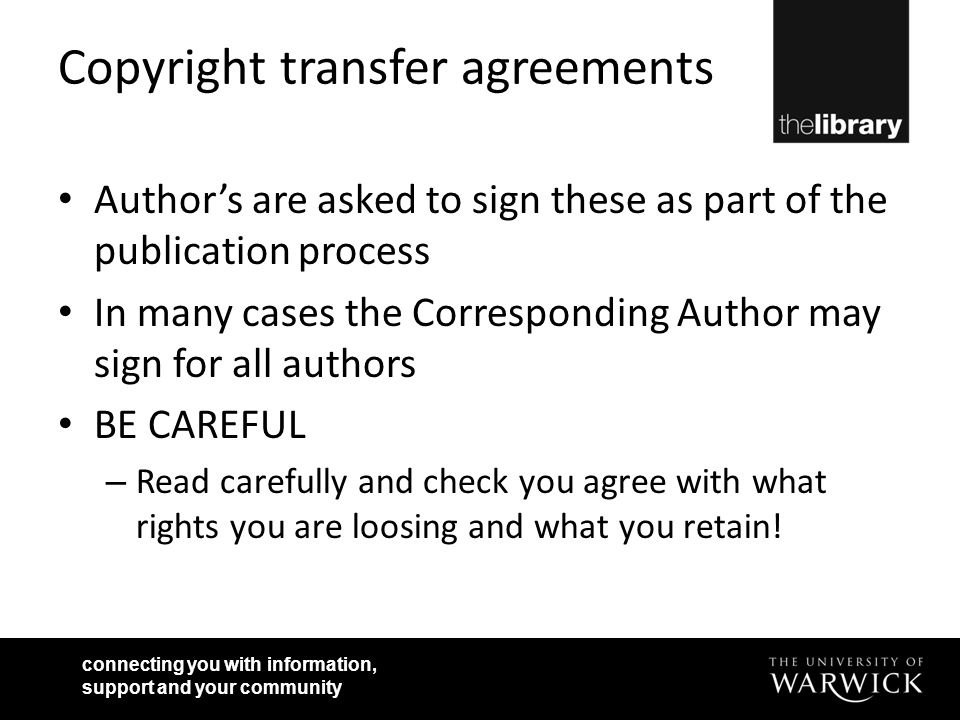 connecting you with information, support and your community Copyright transfer agreements Author's are asked to sign these as part of the publication process In many cases the Corresponding Author may sign for all authors BE CAREFUL – Read carefully and check you agree with what rights you are loosing and what you retain!
