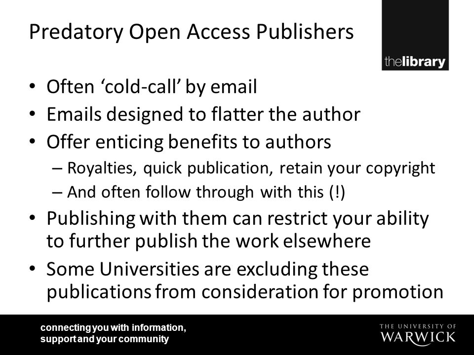 Predatory Open Access Publishers Often 'cold-call' by email Emails designed to flatter the author Offer enticing benefits to authors – Royalties, quick publication, retain your copyright – And often follow through with this (!) Publishing with them can restrict your ability to further publish the work elsewhere Some Universities are excluding these publications from consideration for promotion