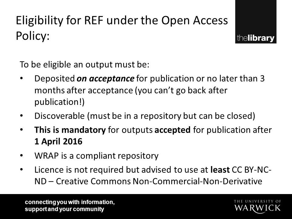 connecting you with information, support and your community Eligibility for REF under the Open Access Policy: To be eligible an output must be: Deposited on acceptance for publication or no later than 3 months after acceptance (you can't go back after publication!) Discoverable (must be in a repository but can be closed) This is mandatory for outputs accepted for publication after 1 April 2016 WRAP is a compliant repository Licence is not required but advised to use at least CC BY-NC- ND – Creative Commons Non-Commercial-Non-Derivative