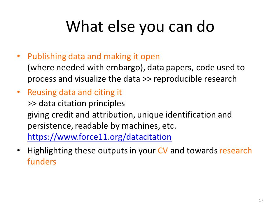 What else you can do Publishing data and making it open (where needed with embargo), data papers, code used to process and visualize the data >> reproducible research Reusing data and citing it >> data citation principles giving credit and attribution, unique identification and persistence, readable by machines, etc.