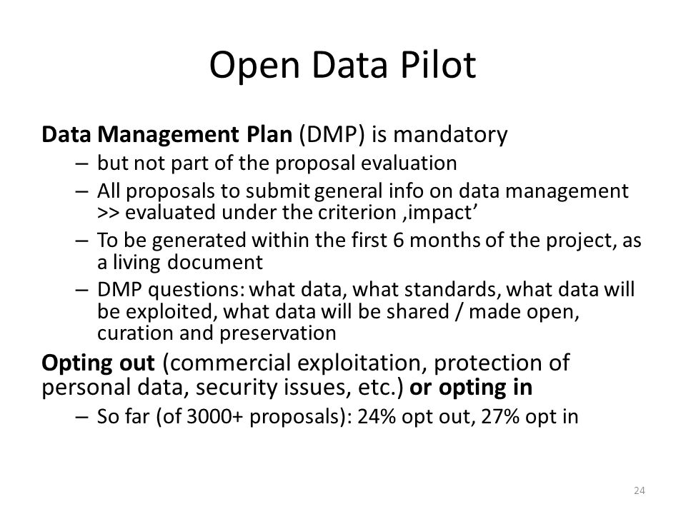 Open Data Pilot Data Management Plan (DMP) is mandatory – but not part of the proposal evaluation – All proposals to submit general info on data manag