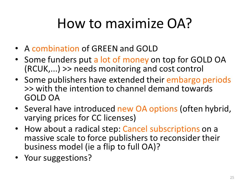 How to maximize OA? A combination of GREEN and GOLD Some funders put a lot of money on top for GOLD OA (RCUK,...) >> needs monitoring and cost control