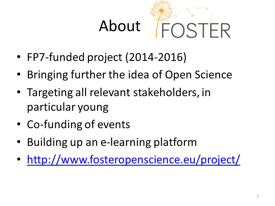 Aboutaslfja FP7-funded project (2014-2016) Bringing further the idea of Open Science Targeting all relevant stakeholders, in particular young Co-funding of events Building up an e-learning platform http://www.fosteropenscience.eu/project/ 3