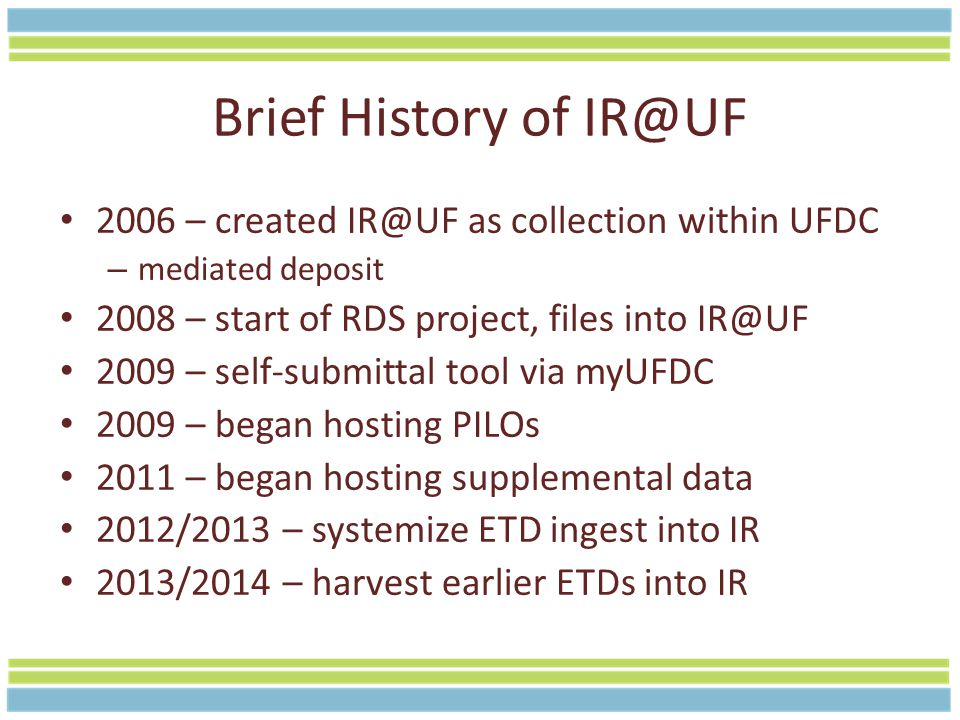 Brief History of IR@UF 2006 – created IR@UF as collection within UFDC – mediated deposit 2008 – start of RDS project, files into IR@UF 2009 – self-submittal tool via myUFDC 2009 – began hosting PILOs 2011 – began hosting supplemental data 2012/2013 – systemize ETD ingest into IR 2013/2014 – harvest earlier ETDs into IR