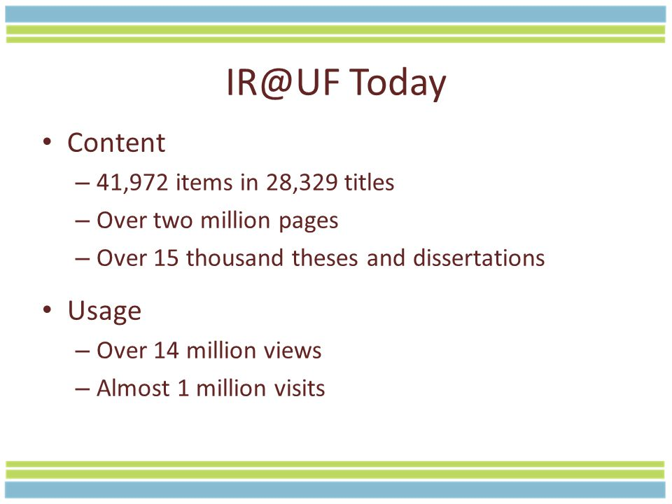 IR@UF Today Content – 41,972 items in 28,329 titles – Over two million pages – Over 15 thousand theses and dissertations Usage – Over 14 million views – Almost 1 million visits