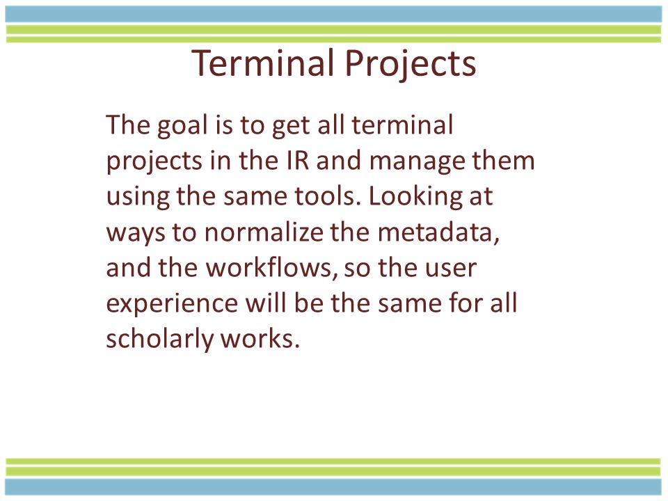 Terminal Projects The goal is to get all terminal projects in the IR and manage them using the same tools.