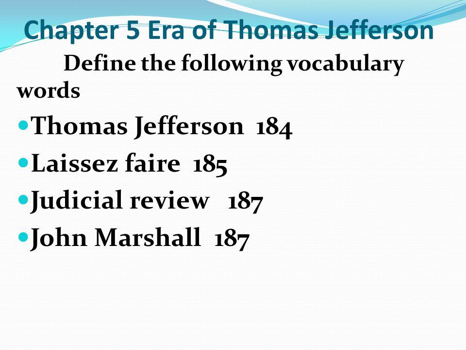 Chapter 5 Era of Thomas Jefferson Define the following vocabulary words Thomas Jefferson 184 Laissez faire 185 Judicial review 187 John Marshall 187