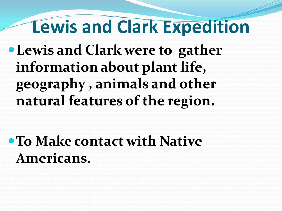 Lewis and Clark Expedition Lewis and Clark were to gather information about plant life, geography, animals and other natural features of the region. T