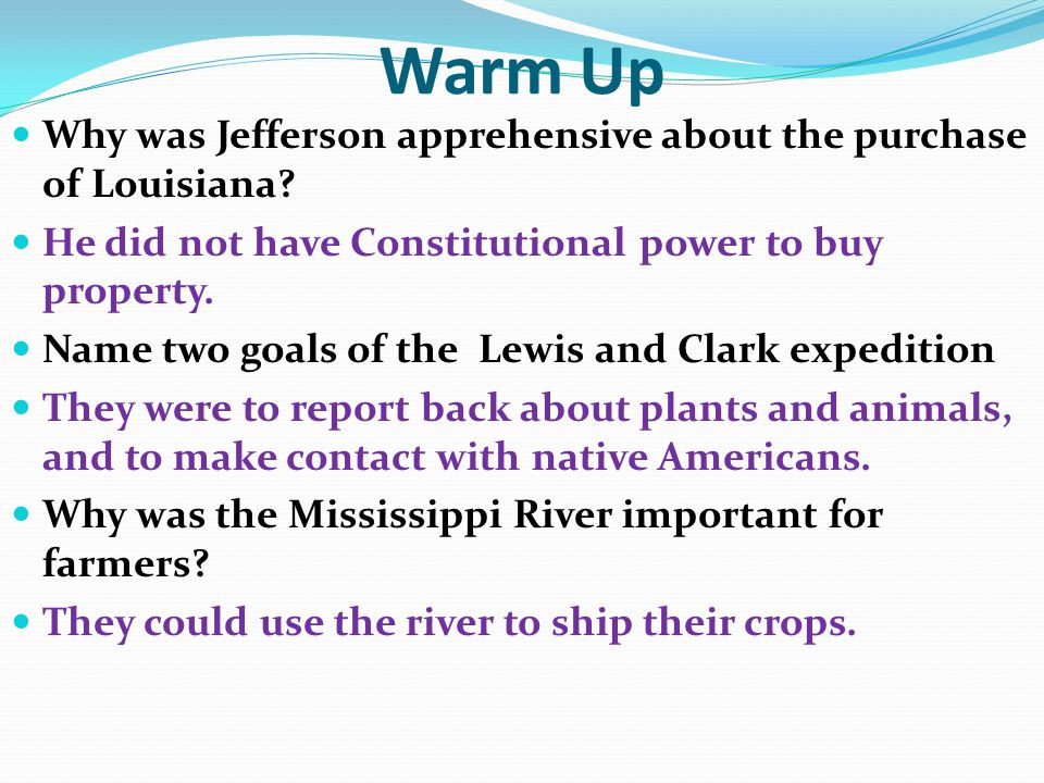 Warm Up Why was Jefferson apprehensive about the purchase of Louisiana? He did not have Constitutional power to buy property. Name two goals of the Le
