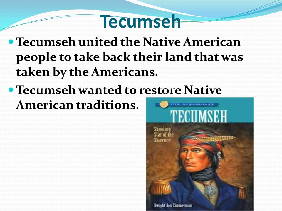Tecumseh Tecumseh united the Native American people to take back their land that was taken by the Americans.