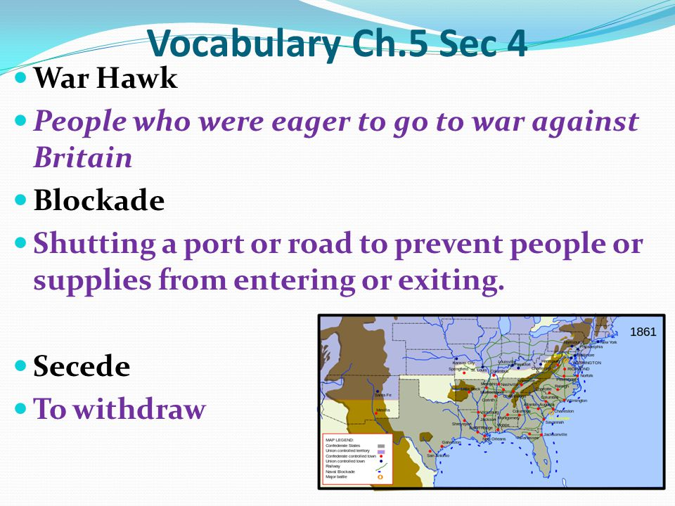 Vocabulary Ch.5 Sec 4 War Hawk People who were eager to go to war against Britain Blockade Shutting a port or road to prevent people or supplies from entering or exiting.