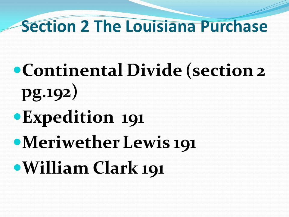 Section 2 The Louisiana Purchase Continental Divide (section 2 pg.192) Expedition 191 Meriwether Lewis 191 William Clark 191