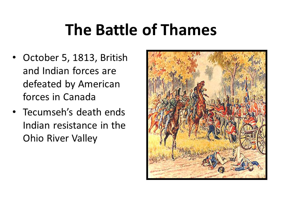 The Battle of Thames October 5, 1813, British and Indian forces are defeated by American forces in Canada Tecumseh's death ends Indian resistance in the Ohio River Valley