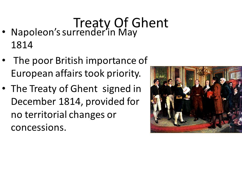 Treaty Of Ghent Napoleon's surrender in May 1814 The poor British importance of European affairs took priority.