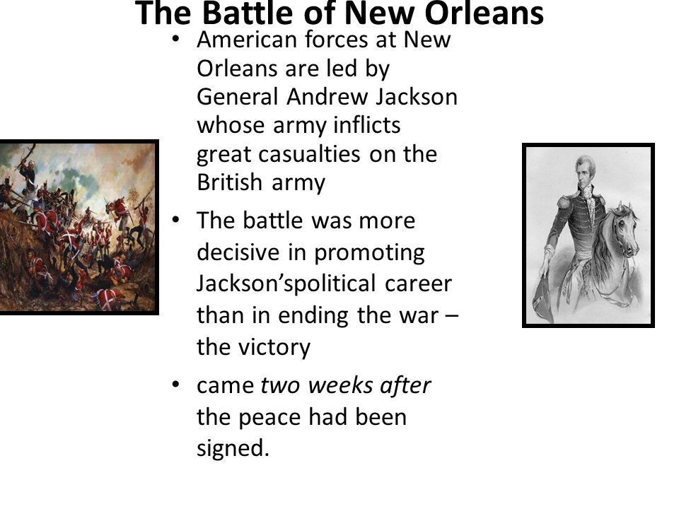 The Battle of New Orleans American forces at New Orleans are led by General Andrew Jackson whose army inflicts great casualties on the British army The battle was more decisive in promoting Jackson'spolitical career than in ending the war – the victory came two weeks after the peace had been signed.