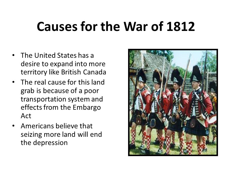 Causes for the War of 1812 The United States has a desire to expand into more territory like British Canada The real cause for this land grab is because of a poor transportation system and effects from the Embargo Act Americans believe that seizing more land will end the depression