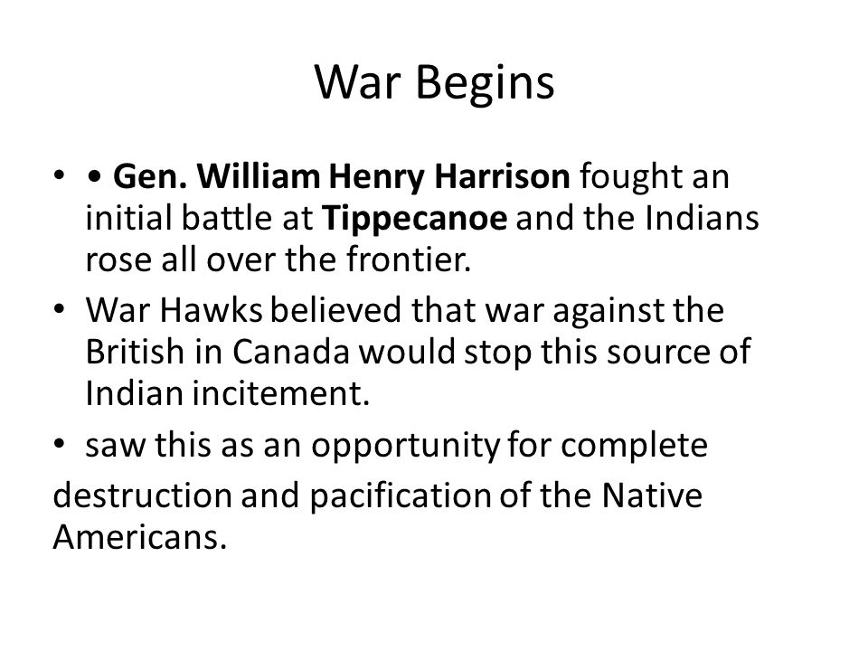 War Begins Gen. William Henry Harrison fought an initial battle at Tippecanoe and the Indians rose all over the frontier. War Hawks believed that war