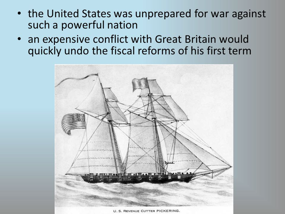 the United States was unprepared for war against such a powerful nation an expensive conflict with Great Britain would quickly undo the fiscal reforms of his first term